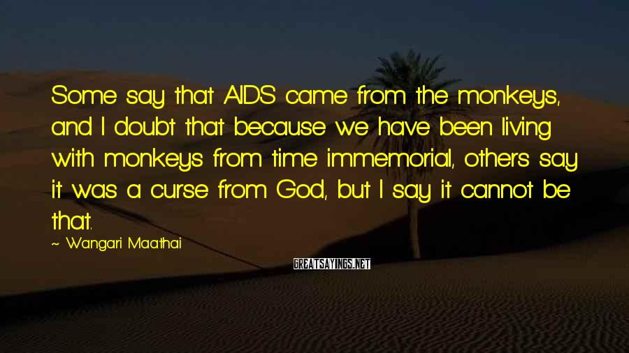 Wangari Maathai Sayings: Some say that AIDS came from the monkeys, and I doubt that because we have