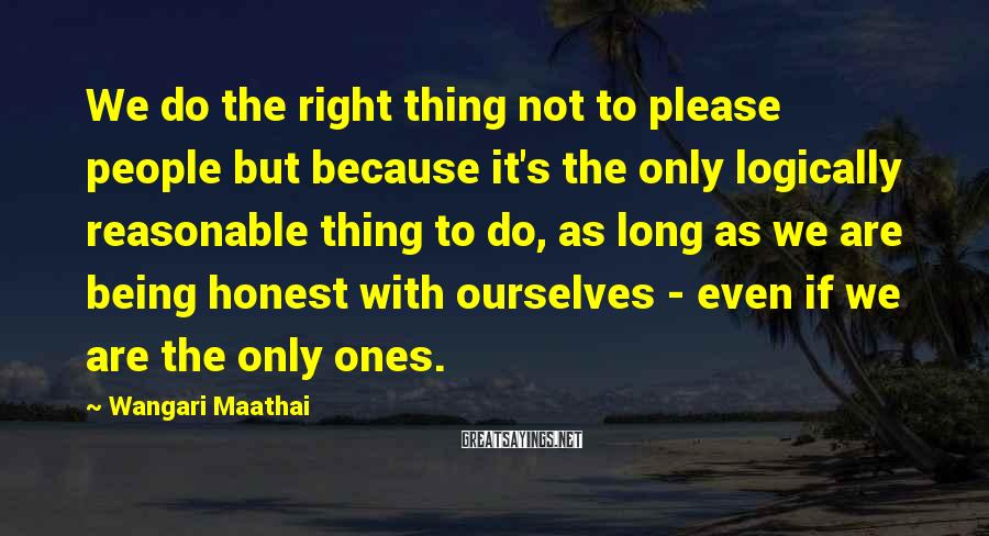 Wangari Maathai Sayings: We do the right thing not to please people but because it's the only logically