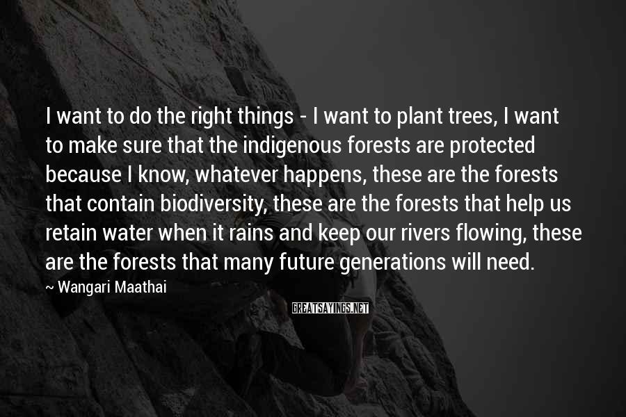Wangari Maathai Sayings: I want to do the right things - I want to plant trees, I want