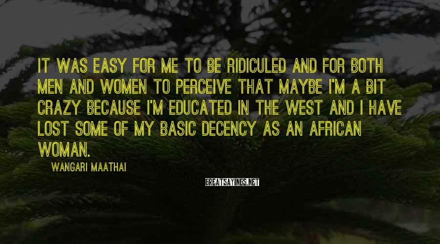 Wangari Maathai Sayings: It was easy for me to be ridiculed and for both men and women to