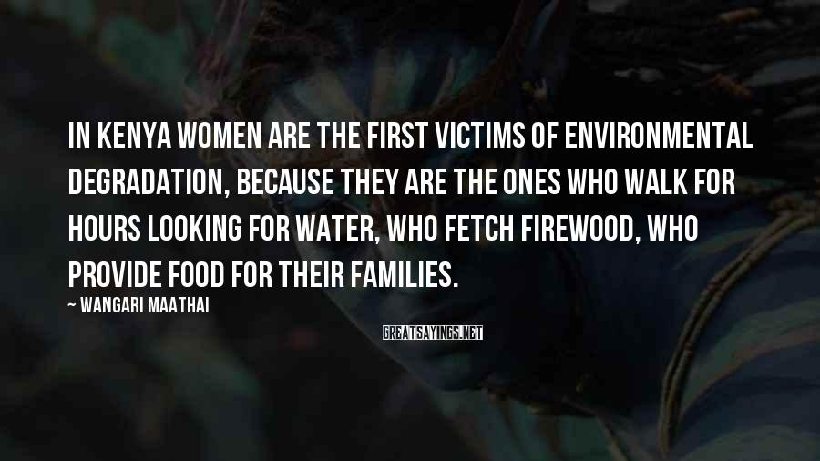Wangari Maathai Sayings: In Kenya women are the first victims of environmental degradation, because they are the ones