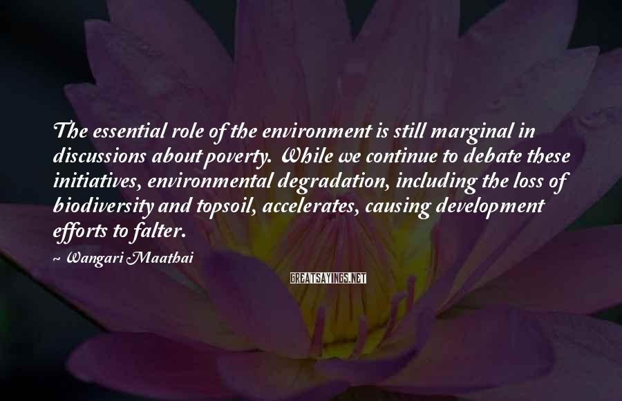 Wangari Maathai Sayings: The essential role of the environment is still marginal in discussions about poverty. While we
