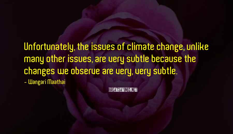 Wangari Maathai Sayings: Unfortunately, the issues of climate change, unlike many other issues, are very subtle because the