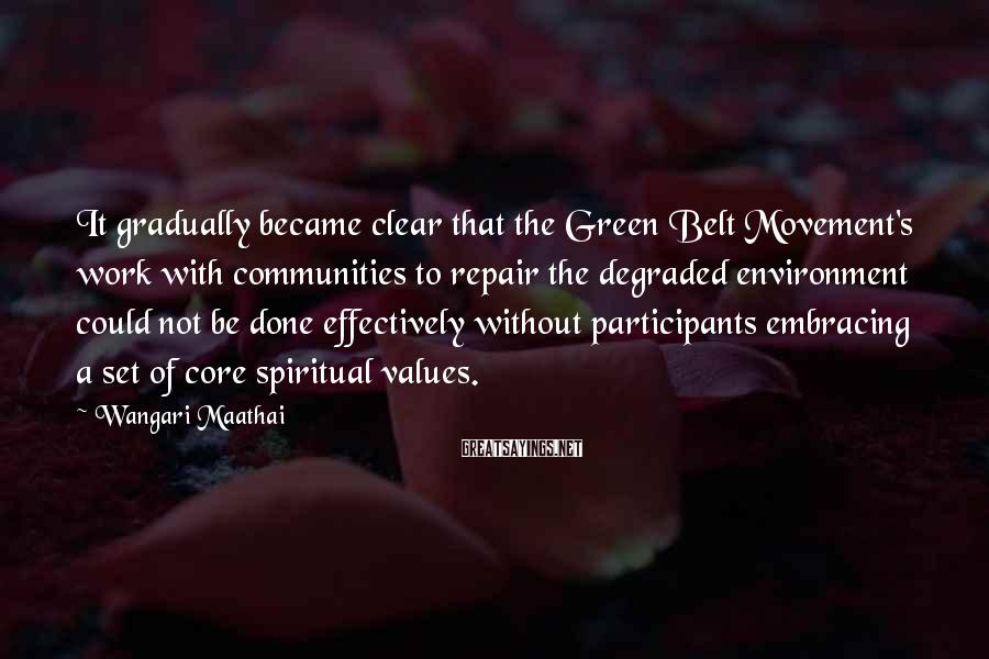 Wangari Maathai Sayings: It gradually became clear that the Green Belt Movement's work with communities to repair the