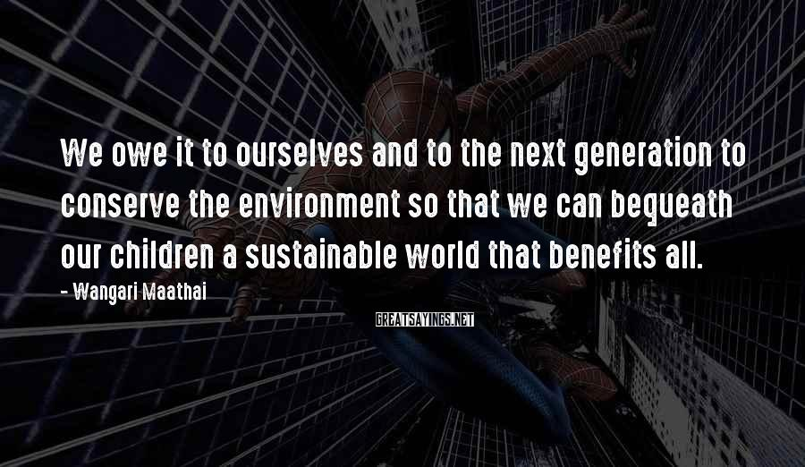 Wangari Maathai Sayings: We owe it to ourselves and to the next generation to conserve the environment so
