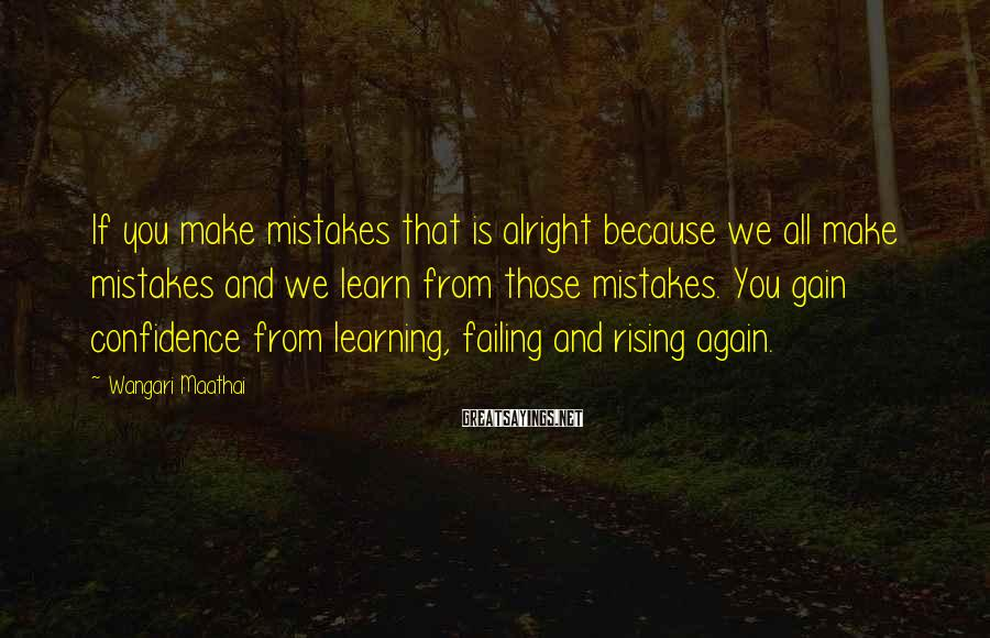 Wangari Maathai Sayings: If you make mistakes that is alright because we all make mistakes and we learn