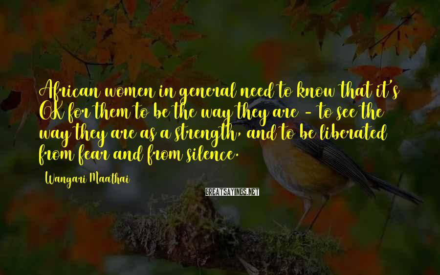 Wangari Maathai Sayings: African women in general need to know that it's OK for them to be the