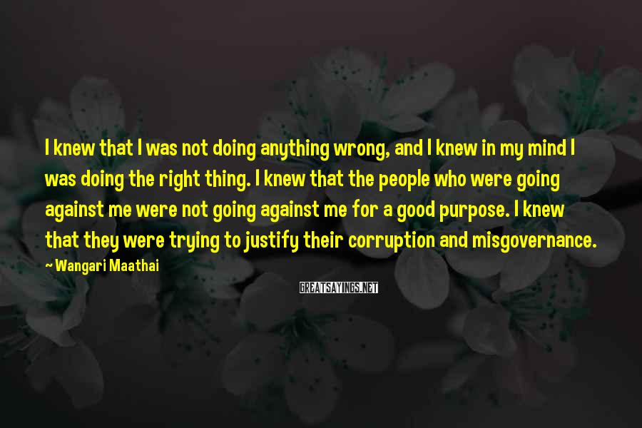 Wangari Maathai Sayings: I knew that I was not doing anything wrong, and I knew in my mind