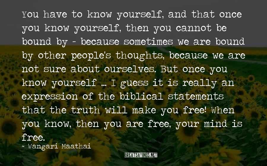 Wangari Maathai Sayings: You have to know yourself, and that once you know yourself, then you cannot be