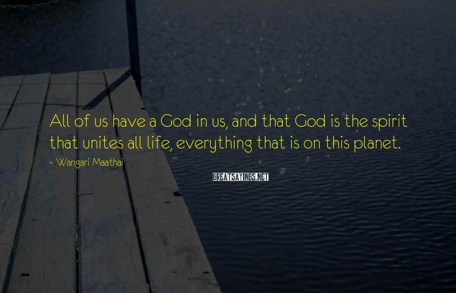 Wangari Maathai Sayings: All of us have a God in us, and that God is the spirit that