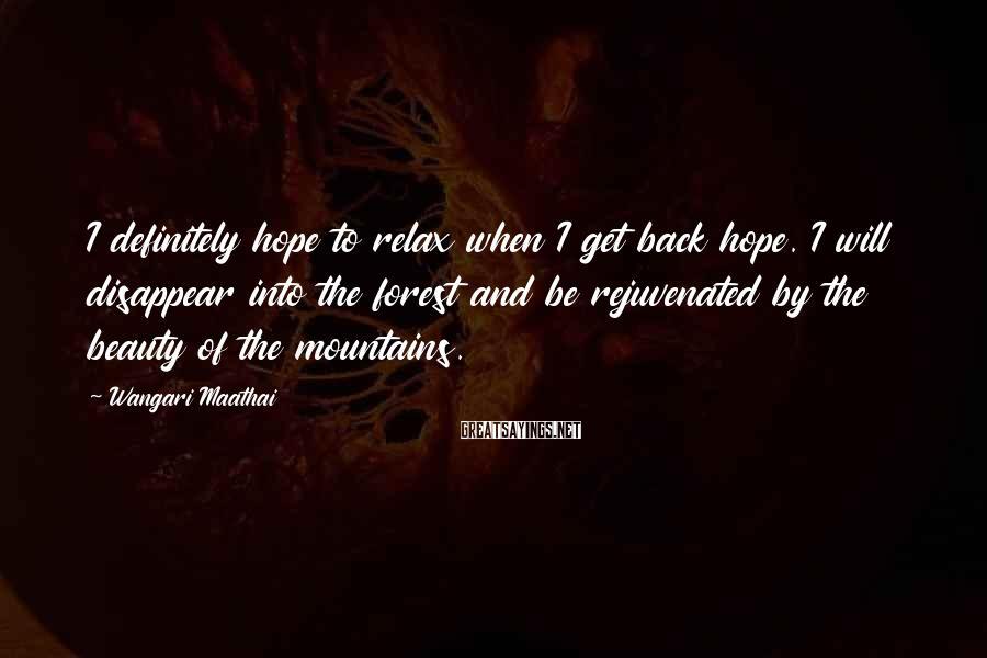 Wangari Maathai Sayings: I definitely hope to relax when I get back hope. I will disappear into the