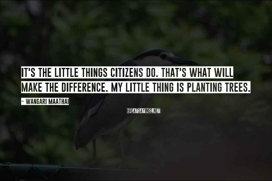 Wangari Maathai Sayings: It's the little things citizens do. That's what will make the difference. My little thing