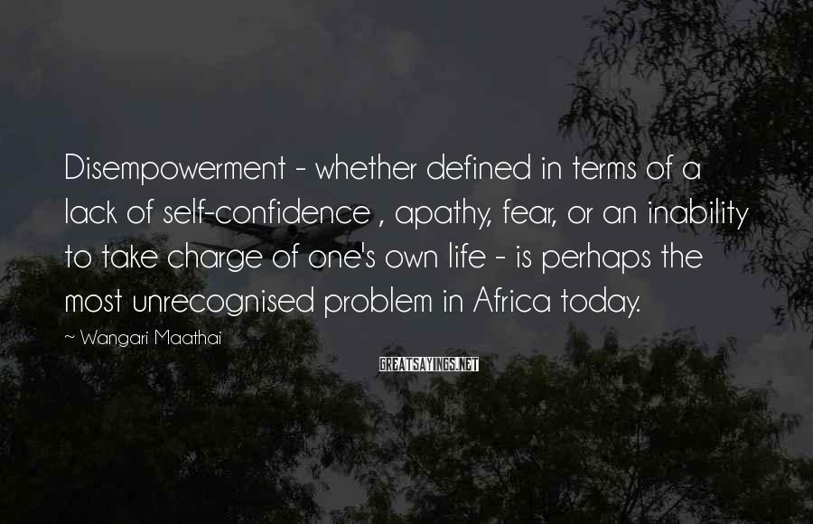 Wangari Maathai Sayings: Disempowerment - whether defined in terms of a lack of self-confidence , apathy, fear, or