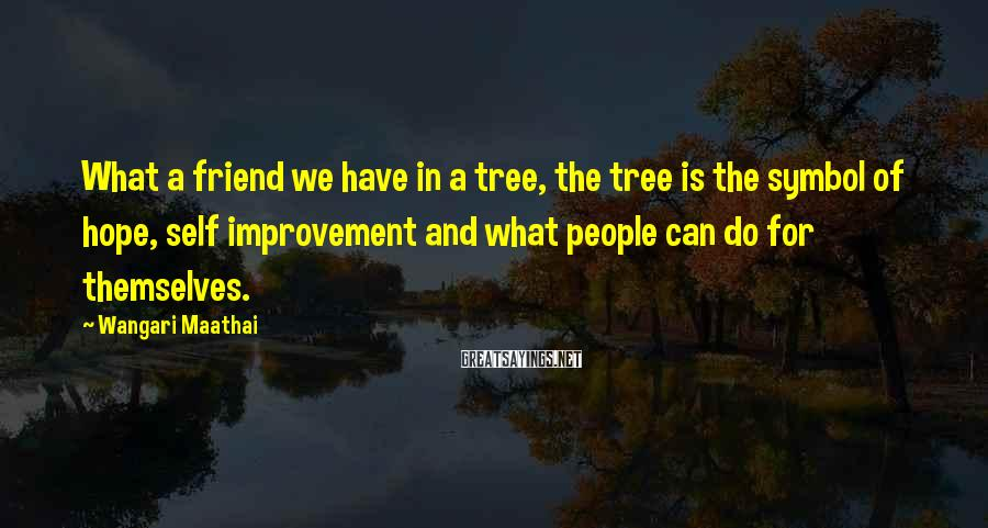 Wangari Maathai Sayings: What a friend we have in a tree, the tree is the symbol of hope,