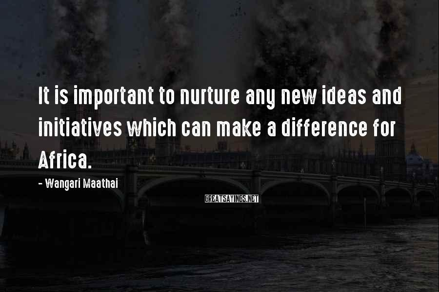 Wangari Maathai Sayings: It is important to nurture any new ideas and initiatives which can make a difference