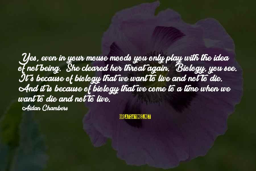 """Want See You Again Sayings By Aidan Chambers: Yes, even in your mouse moods you only play with the idea of not being."""""""