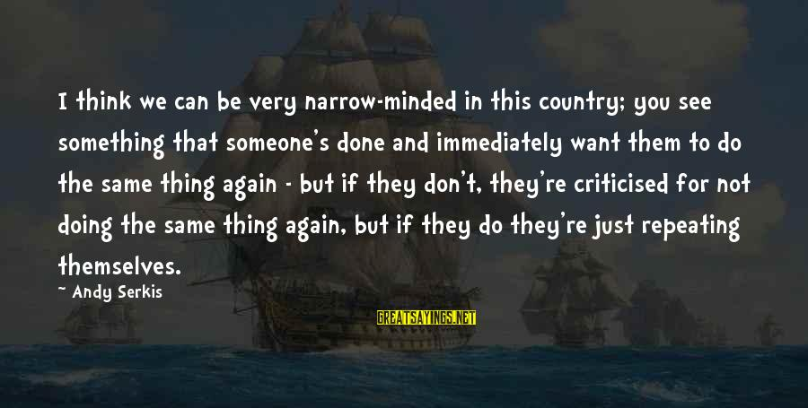 Want See You Again Sayings By Andy Serkis: I think we can be very narrow-minded in this country; you see something that someone's