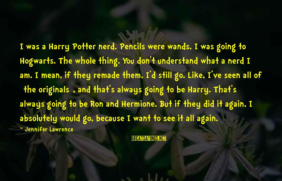 Want See You Again Sayings By Jennifer Lawrence: I was a Harry Potter nerd. Pencils were wands. I was going to Hogwarts. The