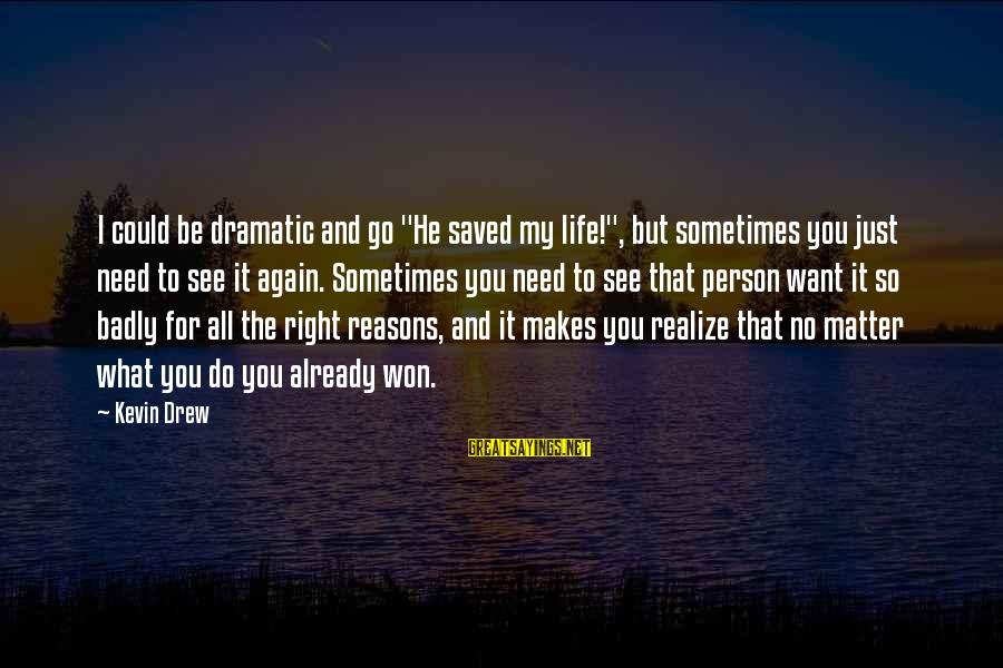 """Want See You Again Sayings By Kevin Drew: I could be dramatic and go """"He saved my life!"""", but sometimes you just need"""
