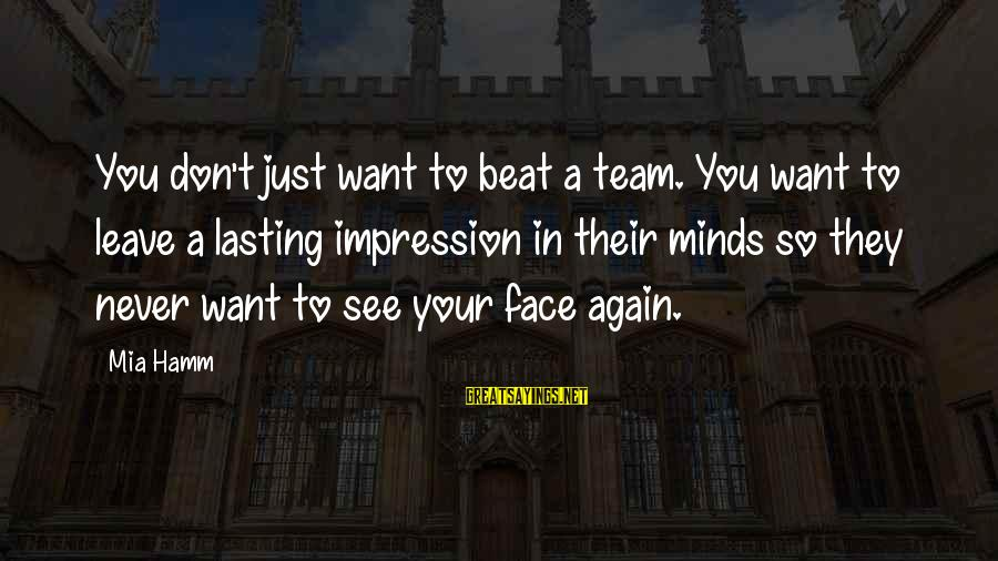 Want See You Again Sayings By Mia Hamm: You don't just want to beat a team. You want to leave a lasting impression