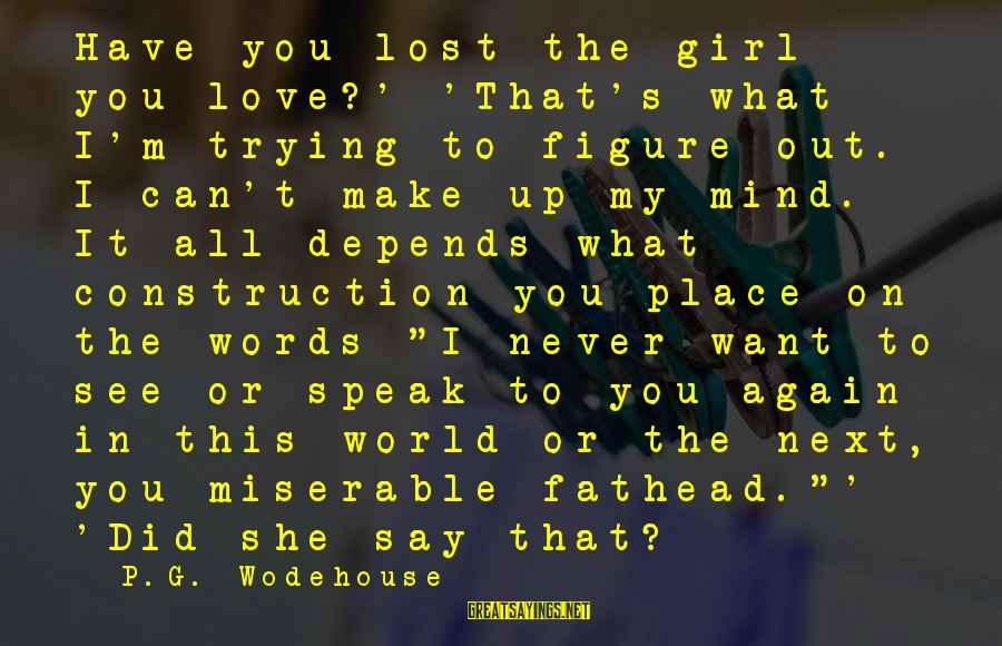 Want See You Again Sayings By P.G. Wodehouse: Have you lost the girl you love?' 'That's what I'm trying to figure out. I