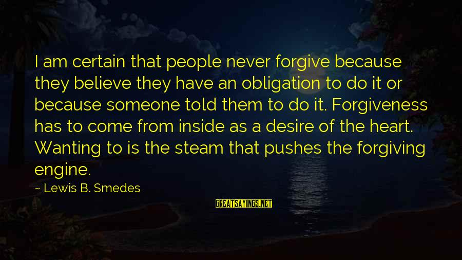 Wanting A Certain Someone Sayings By Lewis B. Smedes: I am certain that people never forgive because they believe they have an obligation to