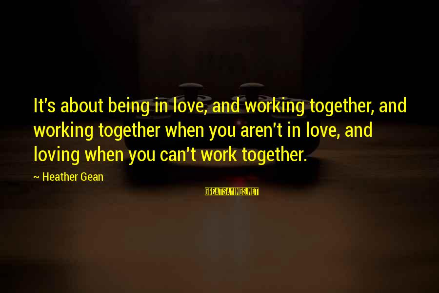 Wanting A Fairytale Ending Sayings By Heather Gean: It's about being in love, and working together, and working together when you aren't in