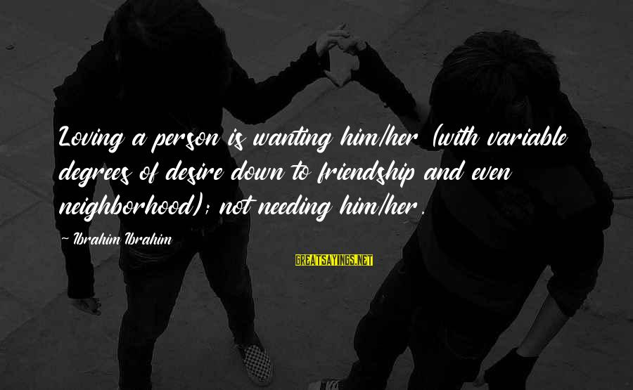 Wanting More Than Friendship Sayings By Ibrahim Ibrahim: Loving a person is wanting him/her (with variable degrees of desire down to friendship and