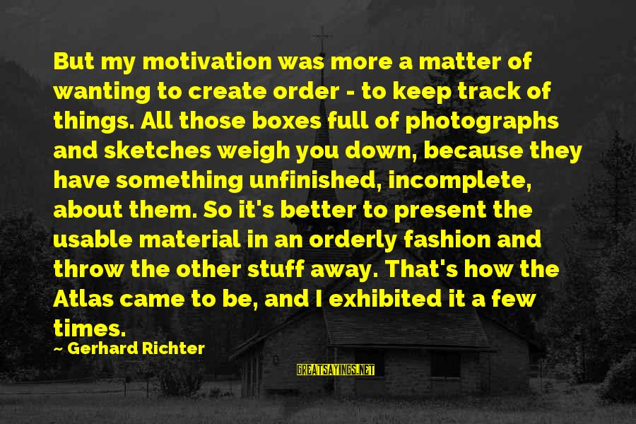 Wanting Something Better Sayings By Gerhard Richter: But my motivation was more a matter of wanting to create order - to keep