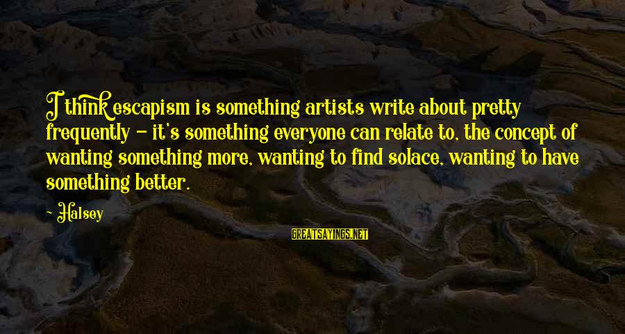Wanting Something Better Sayings By Halsey: I think escapism is something artists write about pretty frequently - it's something everyone can