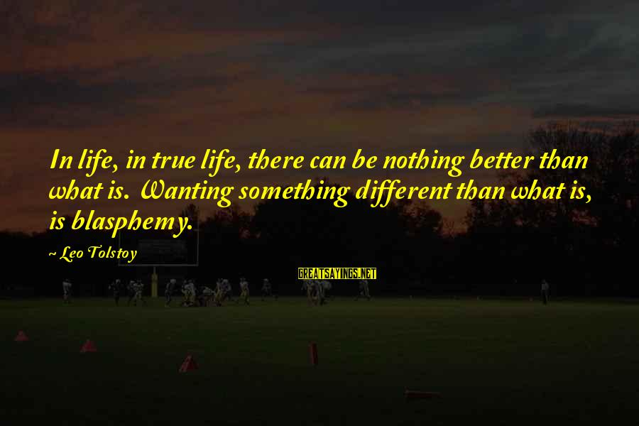 Wanting Something Better Sayings By Leo Tolstoy: In life, in true life, there can be nothing better than what is. Wanting something