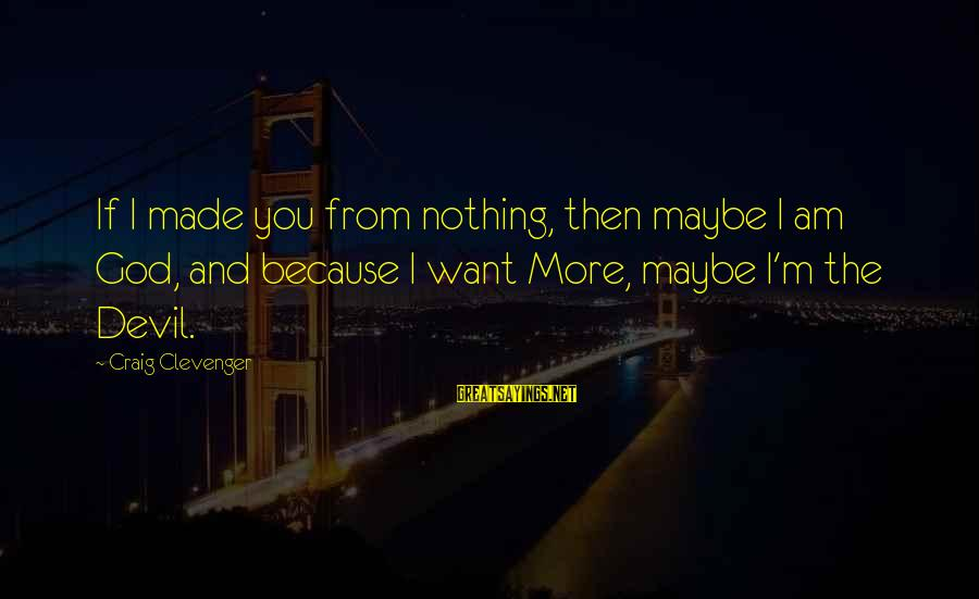 Wanting The Perfect Love Sayings By Craig Clevenger: If I made you from nothing, then maybe I am God, and because I want