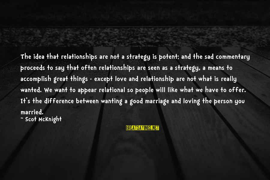 Wanting To Have A Relationship Sayings By Scot McKnight: The idea that relationships are not a strategy is potent; and the sad commentary proceeds