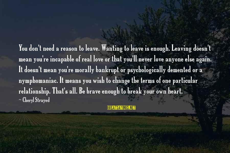 Wanting To Love Again Sayings By Cheryl Strayed: You don't need a reason to leave. Wanting to leave is enough. Leaving doesn't mean
