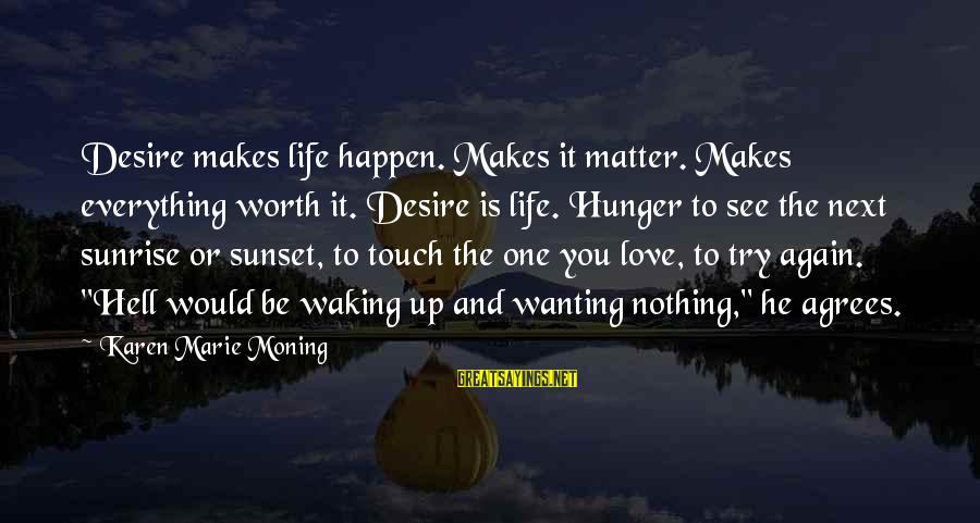 Wanting To Love Again Sayings By Karen Marie Moning: Desire makes life happen. Makes it matter. Makes everything worth it. Desire is life. Hunger