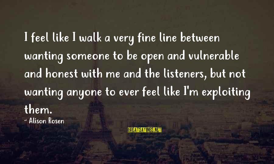 Wanting To Open Up Sayings By Alison Rosen: I feel like I walk a very fine line between wanting someone to be open
