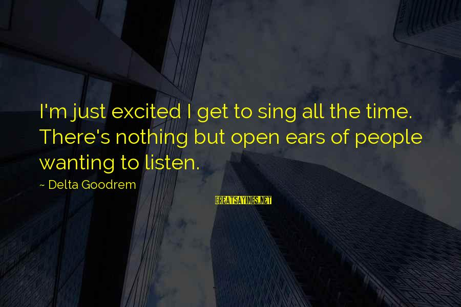 Wanting To Open Up Sayings By Delta Goodrem: I'm just excited I get to sing all the time. There's nothing but open ears