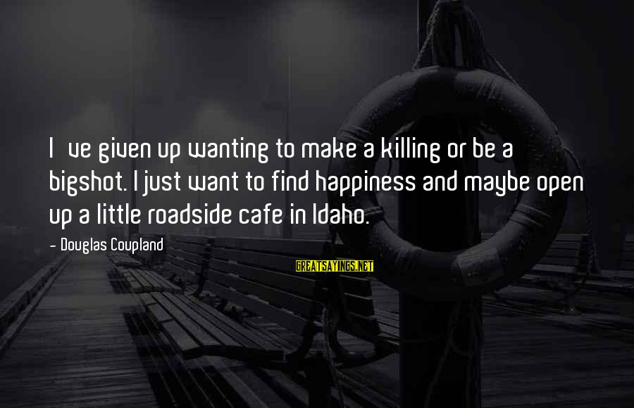 Wanting To Open Up Sayings By Douglas Coupland: I've given up wanting to make a killing or be a bigshot. I just want