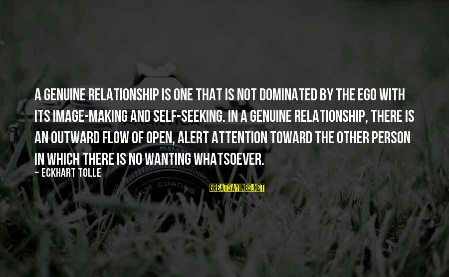 Wanting To Open Up Sayings By Eckhart Tolle: A genuine relationship is one that is not dominated by the ego with its image-making