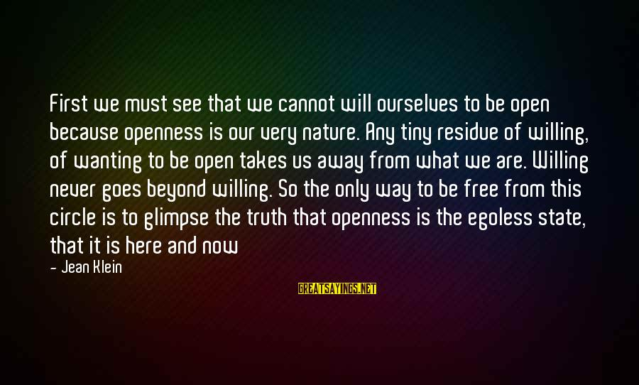 Wanting To Open Up Sayings By Jean Klein: First we must see that we cannot will ourselves to be open because openness is
