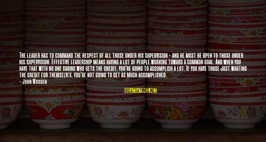 Wanting To Open Up Sayings By John Wooden: The leader has to command the respect of all those under his supervision - and