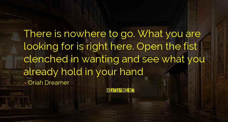 Wanting To Open Up Sayings By Oriah Dreamer: There is nowhere to go. What you are looking for is right here. Open the