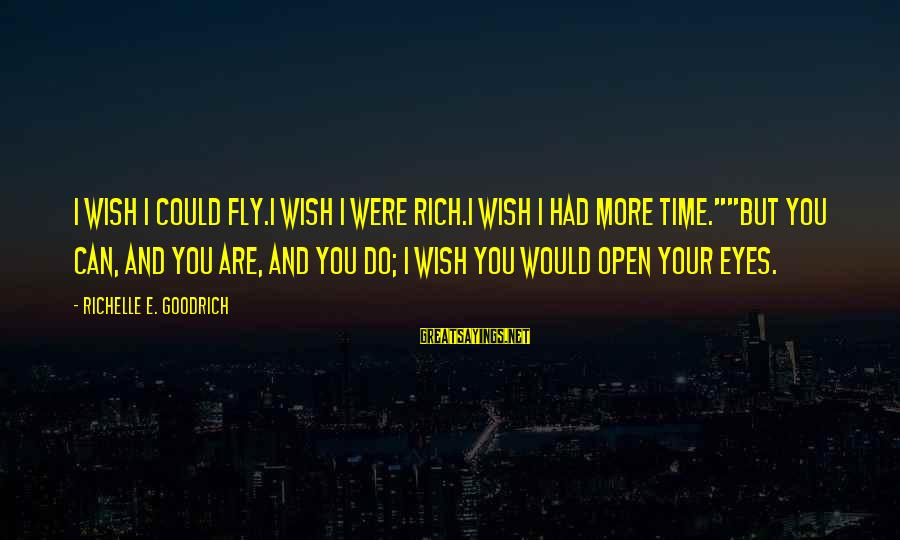 """Wanting To Open Up Sayings By Richelle E. Goodrich: I wish I could fly.I wish I were rich.I wish I had more time.""""""""But you"""