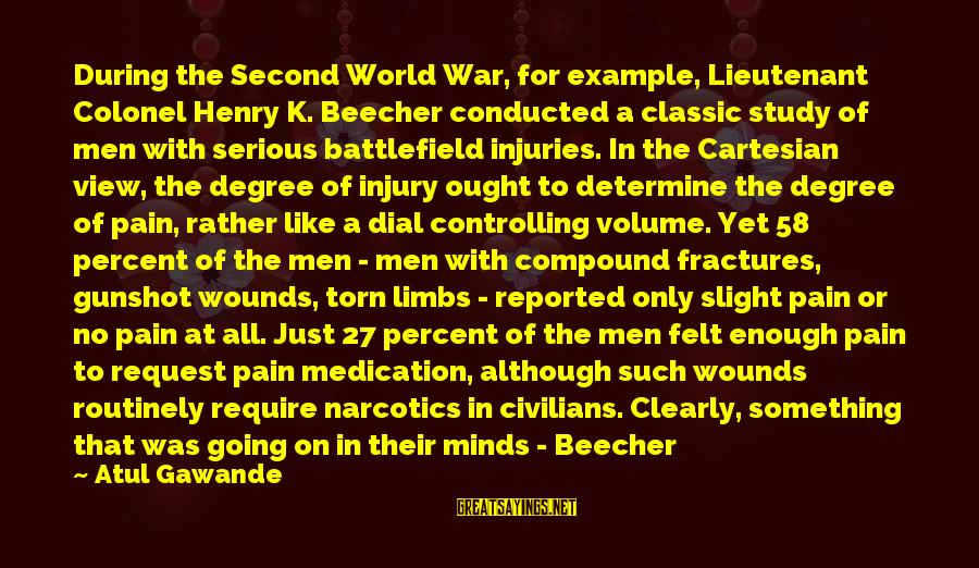 War Battlefield Sayings By Atul Gawande: During the Second World War, for example, Lieutenant Colonel Henry K. Beecher conducted a classic