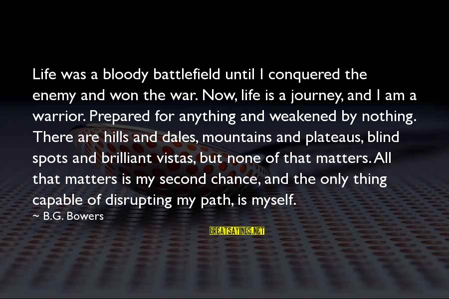 War Battlefield Sayings By B.G. Bowers: Life was a bloody battlefield until I conquered the enemy and won the war. Now,