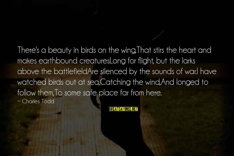 War Battlefield Sayings By Charles Todd: There's a beauty in birds on the wing,That stirs the heart and makes earthbound creaturesLong