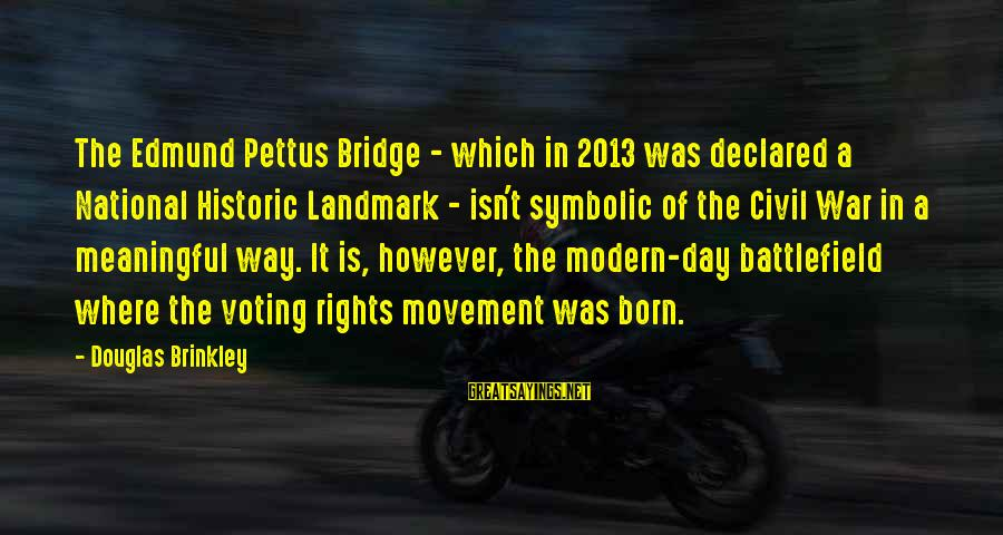 War Battlefield Sayings By Douglas Brinkley: The Edmund Pettus Bridge - which in 2013 was declared a National Historic Landmark -