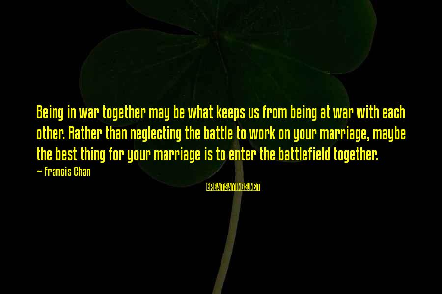 War Battlefield Sayings By Francis Chan: Being in war together may be what keeps us from being at war with each