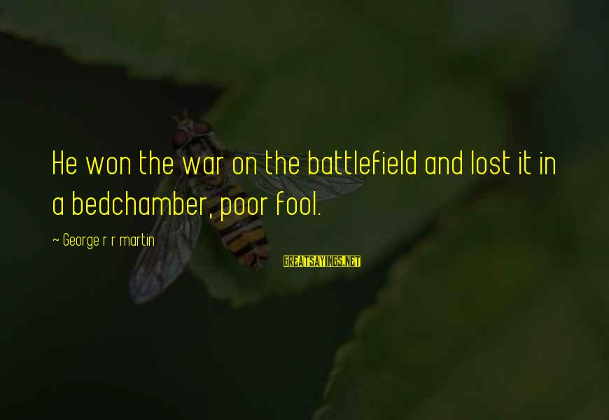 War Battlefield Sayings By George R R Martin: He won the war on the battlefield and lost it in a bedchamber, poor fool.