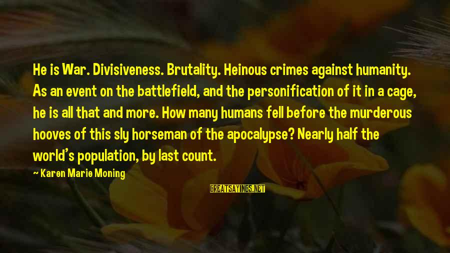 War Battlefield Sayings By Karen Marie Moning: He is War. Divisiveness. Brutality. Heinous crimes against humanity. As an event on the battlefield,